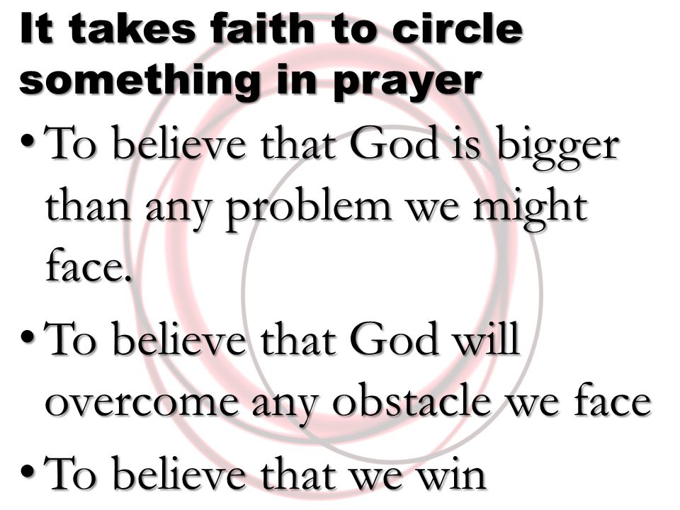 It takes faith to circle something in prayer To believe that God is bigger than any problem we might face. To believe that God is bigger than any prob
