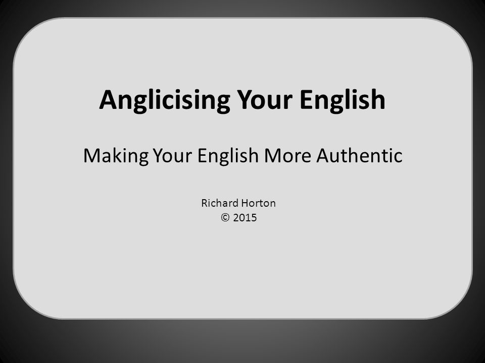 Anglicising Your English Making Your English More Authentic Richard Horton © 2015