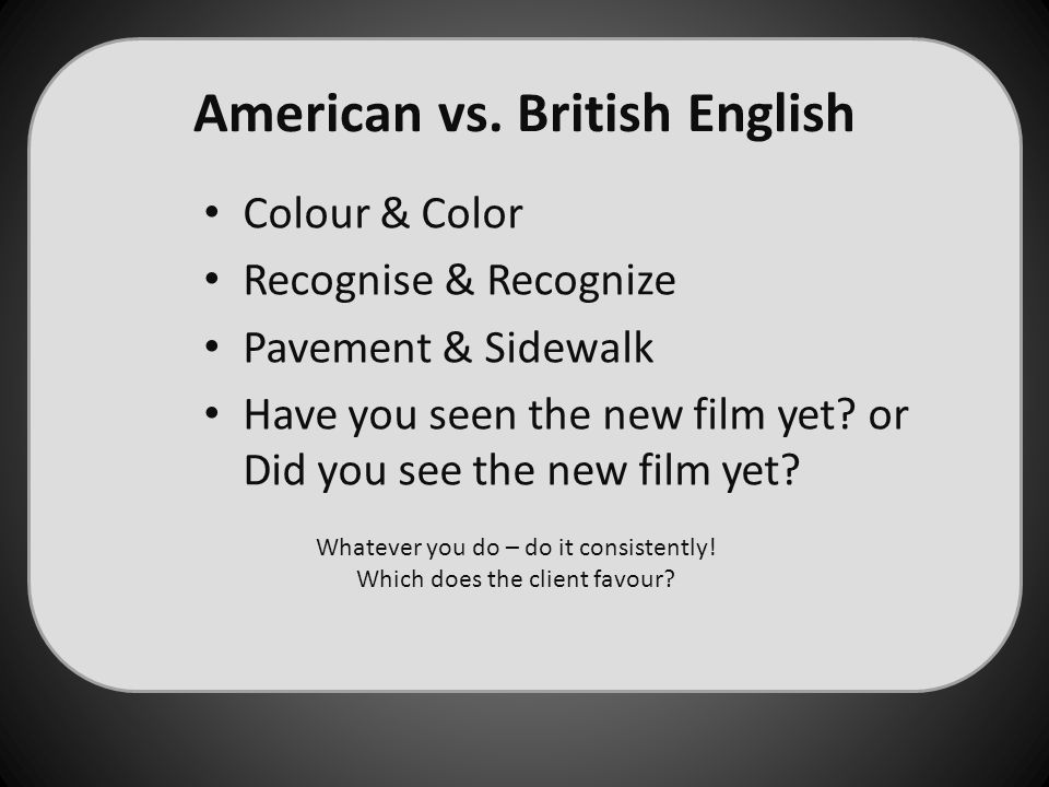 American vs. British English Colour & Color Recognise & Recognize Pavement & Sidewalk Have you seen the new film yet? or Did you see the new film yet?