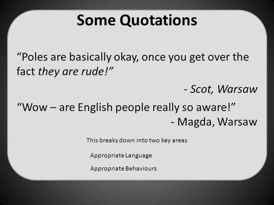 "Some Quotations This breaks down into two key areas ""Poles are basically okay, once you get over the fact they are rude!"" - Scot, Warsaw ""Wow – are En"