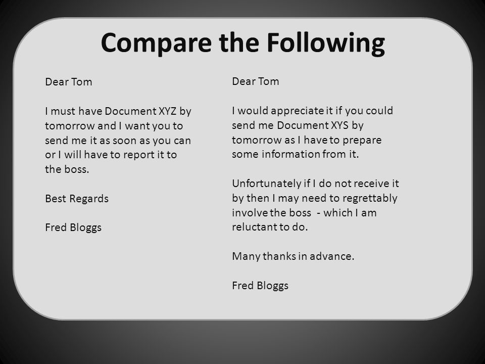 Compare the Following Dear Tom I must have Document XYZ by tomorrow and I want you to send me it as soon as you can or I will have to report it to the