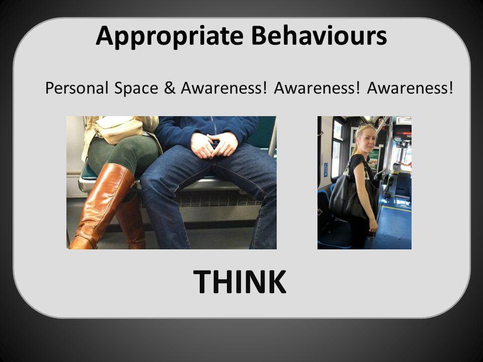 Appropriate Behaviours Personal Space & Awareness! Awareness! Awareness! THINK