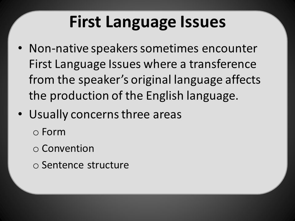 First Language Issues Non-native speakers sometimes encounter First Language Issues where a transference from the speaker's original language affects