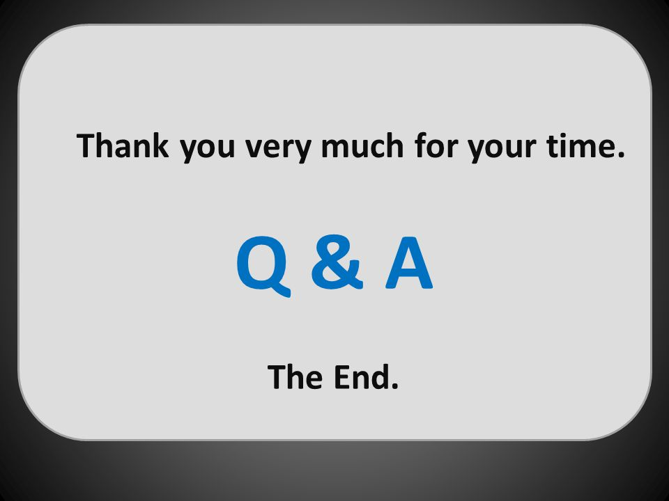 Thank you very much for your time. Q & A The End.
