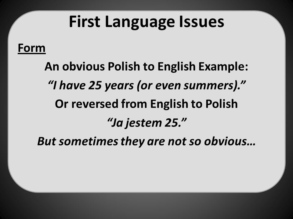 "First Language Issues Form An obvious Polish to English Example: ""I have 25 years (or even summers)."" Or reversed from English to Polish ""Ja jestem 25"
