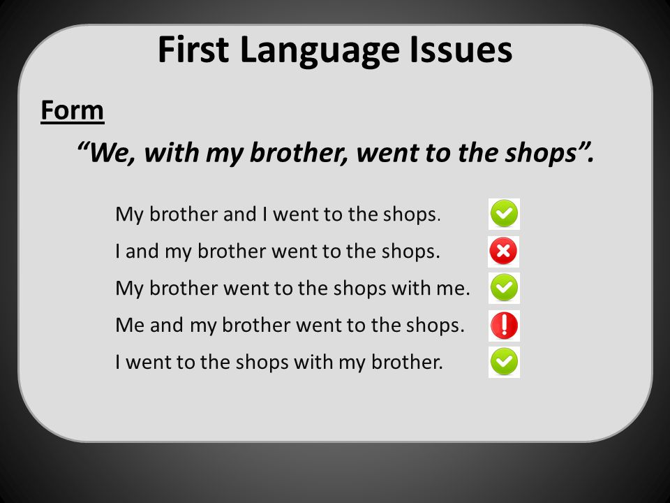 "First Language Issues Form ""We, with my brother, went to the shops"". Me and my brother went to the shops. My brother and I went to the shops. My broth"
