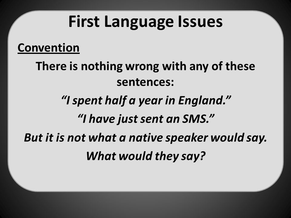 "First Language Issues Convention There is nothing wrong with any of these sentences: ""I spent half a year in England."" ""I have just sent an SMS."" But"