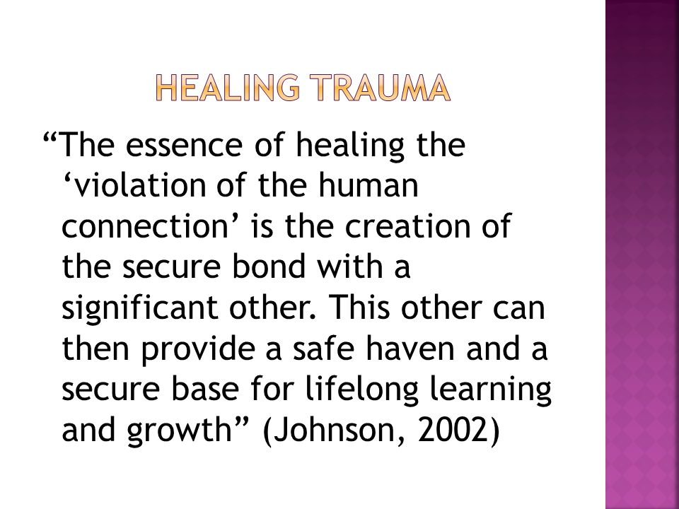 The essence of healing the 'violation of the human connection' is the creation of the secure bond with a significant other.