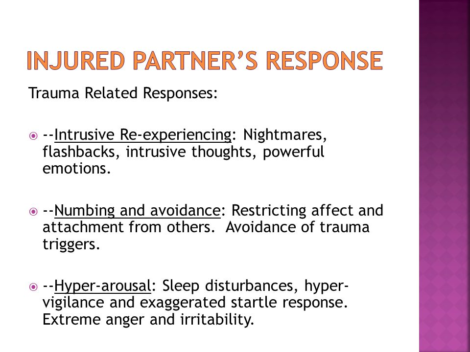 Trauma Related Responses:  --Intrusive Re-experiencing: Nightmares, flashbacks, intrusive thoughts, powerful emotions.