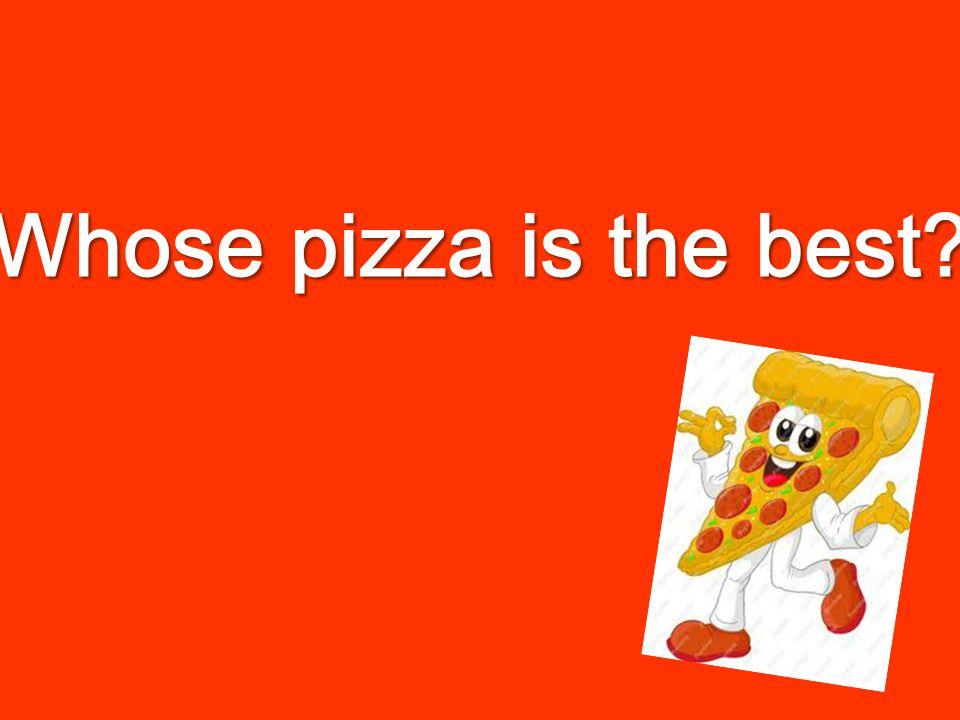 Whose pizza is the best? Whose pizza is the best?