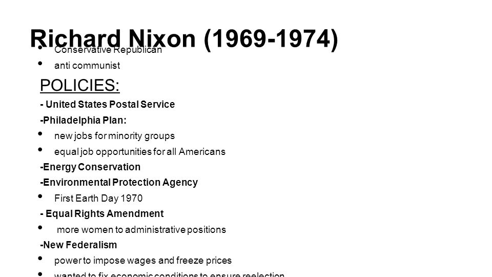 Richard Nixon (1969-1974) Conservative Republican anti communist POLICIES: - United States Postal Service -Philadelphia Plan: new jobs for minority groups equal job opportunities for all Americans -Energy Conservation -Environmental Protection Agency First Earth Day 1970 - Equal Rights Amendment more women to administrative positions -New Federalism power to impose wages and freeze prices wanted to fix economic conditions to ensure reelection