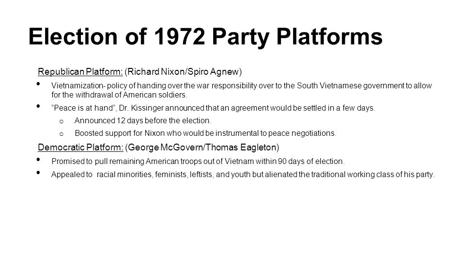 Election of 1972 Party Platforms Republican Platform: (Richard Nixon/Spiro Agnew) Vietnamization- policy of handing over the war responsibility over to the South Vietnamese government to allow for the withdrawal of American soldiers.
