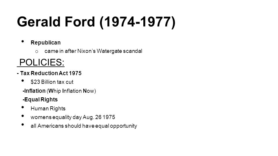 Gerald Ford (1974-1977) Republican o came in after Nixon's Watergate scandal POLICIES: - Tax Reduction Act 1975 $23 Billion tax cut -Inflation (Whip Inflation Now) -Equal Rights Human Rights womens equality day Aug.
