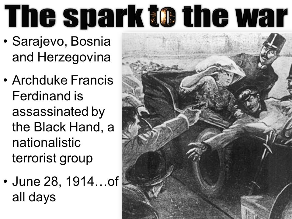 Sarajevo, Bosnia and Herzegovina Archduke Francis Ferdinand is assassinated by the Black Hand, a nationalistic terrorist group June 28, 1914…of all days