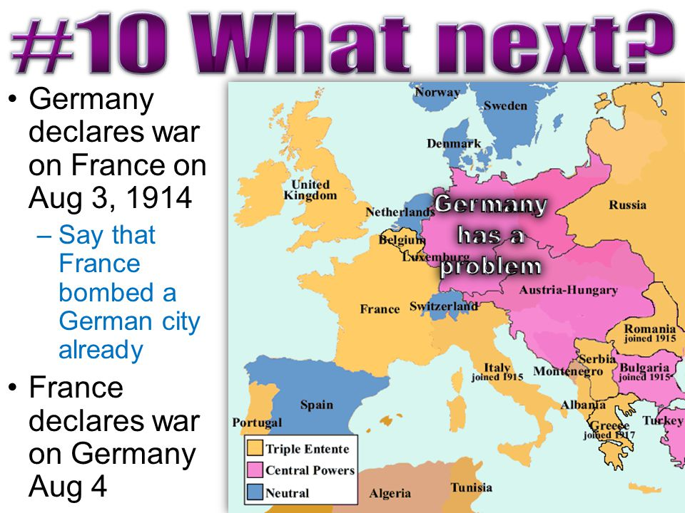 Germany declares war on France on Aug 3, 1914 –Say that France bombed a German city already France declares war on Germany Aug 4