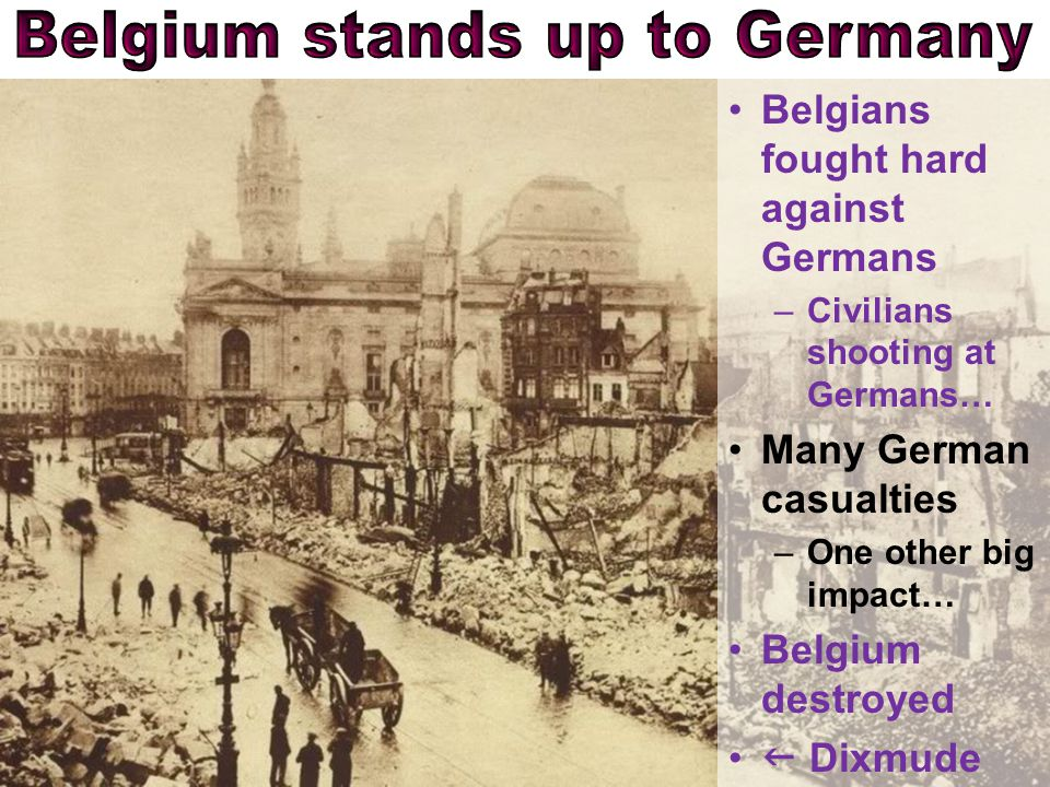 Belgians fought hard against Germans –Civilians shooting at Germans… Many German casualties –One other big impact… Belgium destroyed  Dixmude