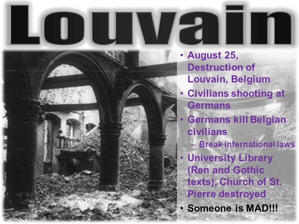 August 25, Destruction of Louvain, Belgium Civilians shooting at Germans Germans kill Belgian civilians –Break international laws University Library (Ren and Gothic texts), Church of St.