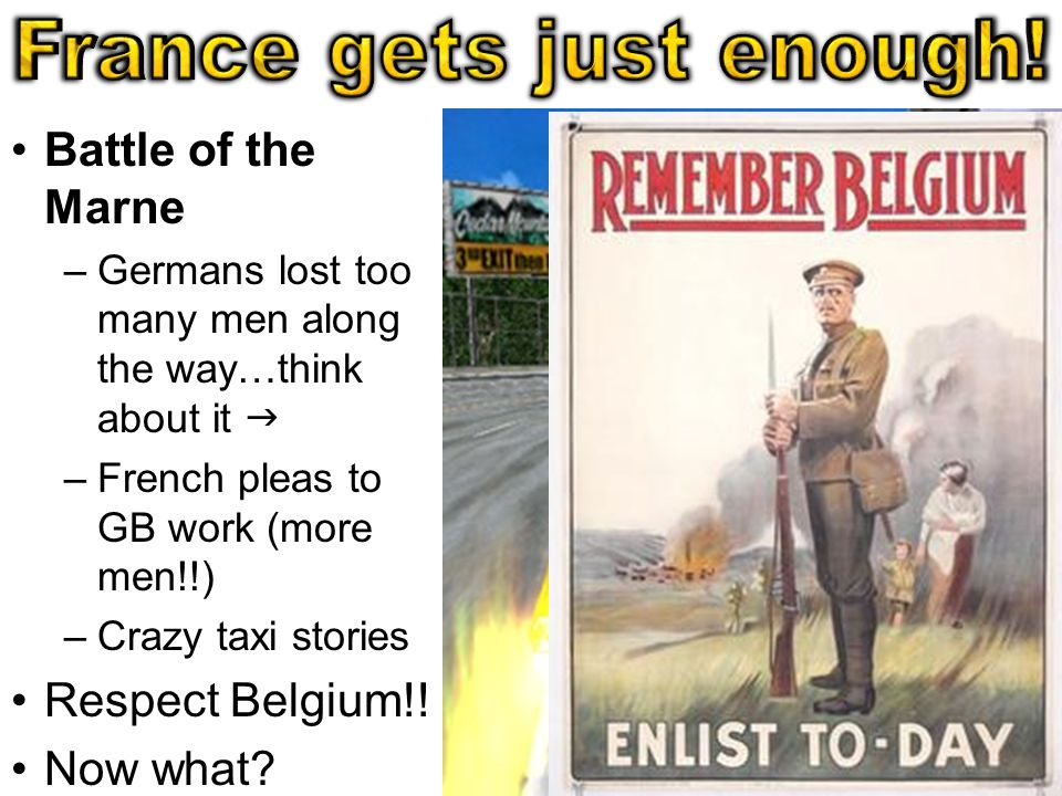 Battle of the Marne –Germans lost too many men along the way…think about it  –French pleas to GB work (more men!!) –Crazy taxi stories Respect Belgium!.