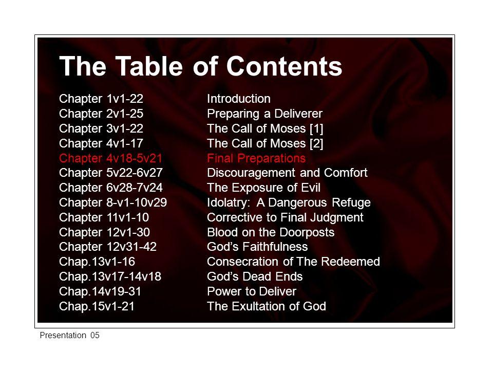 The Table of Contents Chapter 1v1-22 Introduction Chapter 2v1-25 Preparing a Deliverer Chapter 3v1-22 The Call of Moses [1] Chapter 4v1-17 The Call of Moses [2] Chapter 4v18-5v21 Final Preparations Chapter 5v22-6v27 Discouragement and Comfort Chapter 6v28-7v24 The Exposure of Evil Chapter 8-v1-10v29 Idolatry: A Dangerous Refuge Chapter 11v1-10 Corrective to Final Judgment Chapter 12v1-30 Blood on the Doorposts Chapter 12v31-42 God's Faithfulness Chap.13v1-16 Consecration of The Redeemed Chap.13v17-14v18 God's Dead Ends Chap.14v19-31 Power to Deliver Chap.15v1-21 The Exultation of God Presentation 05