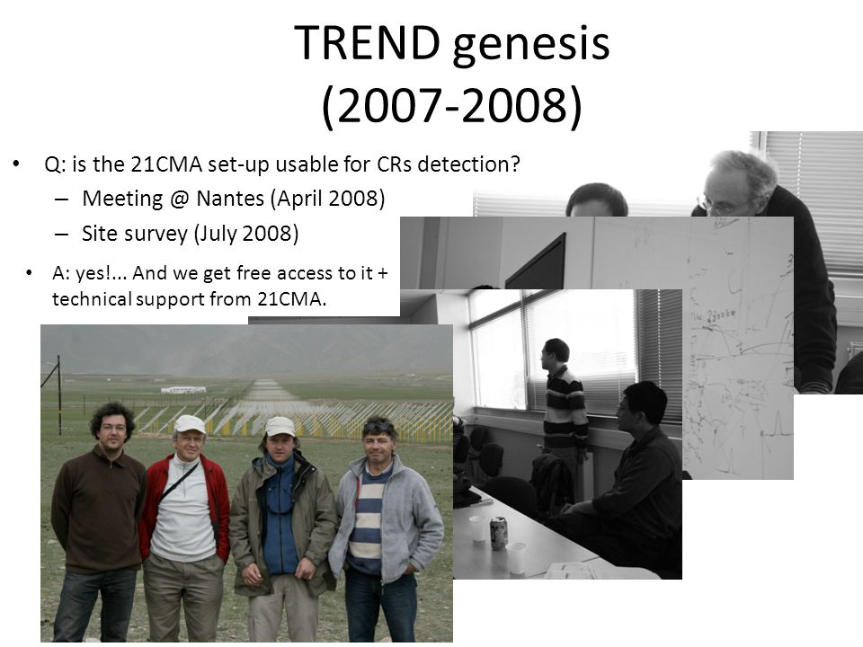 TREND genesis (2007-2008) Q: is the 21CMA set-up usable for CRs detection? – Meeting @ Nantes (April 2008) – Site survey (July 2008) A: yes!... And we
