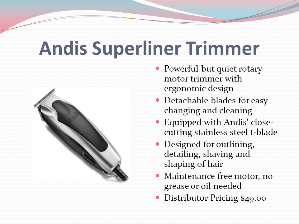 Andis Superliner Trimmer Powerful but quiet rotary motor trimmer with ergonomic design Detachable blades for easy changing and cleaning Equipped with Andis close- cutting stainless steel t-blade Designed for outlining, detailing, shaving and shaping of hair Maintenance free motor, no grease or oil needed Distributor Pricing $49.00
