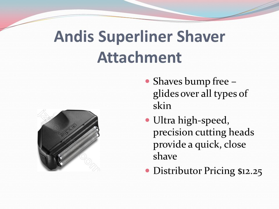 Andis Superliner Shaver Attachment Shaves bump free – glides over all types of skin Ultra high-speed, precision cutting heads provide a quick, close shave Distributor Pricing $12.25
