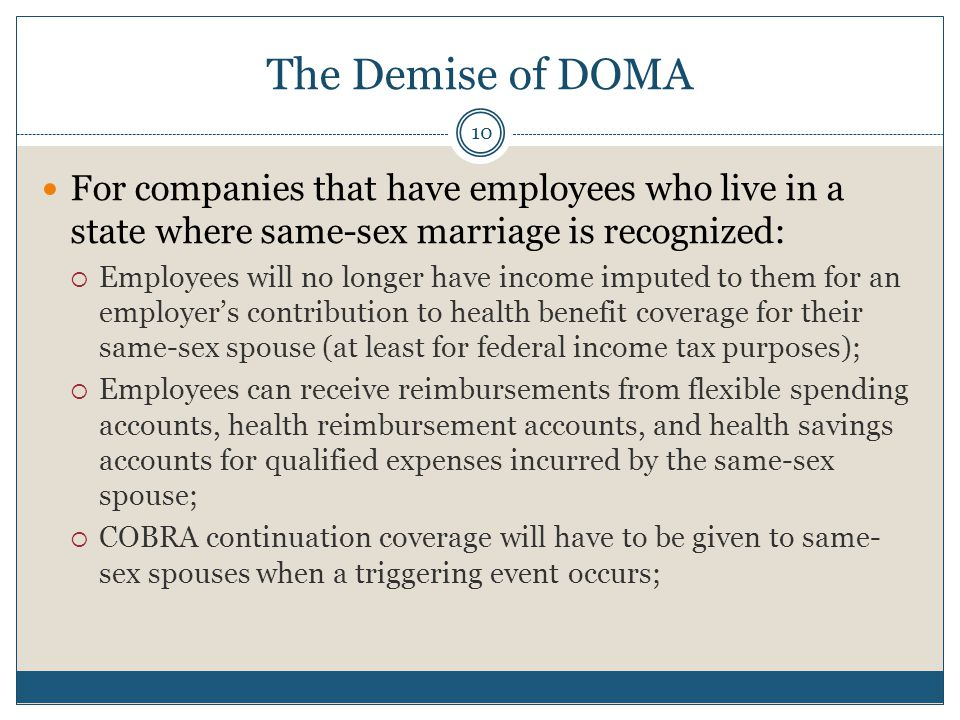 The Demise of DOMA 10 For companies that have employees who live in a state where same-sex marriage is recognized:  Employees will no longer have income imputed to them for an employer's contribution to health benefit coverage for their same-sex spouse (at least for federal income tax purposes);  Employees can receive reimbursements from flexible spending accounts, health reimbursement accounts, and health savings accounts for qualified expenses incurred by the same-sex spouse;  COBRA continuation coverage will have to be given to same- sex spouses when a triggering event occurs;