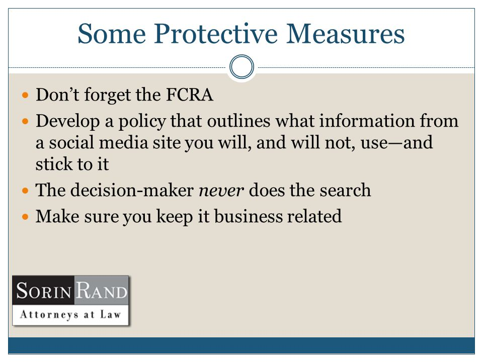 Some Protective Measures Don't forget the FCRA Develop a policy that outlines what information from a social media site you will, and will not, use—and stick to it The decision-maker never does the search Make sure you keep it business related