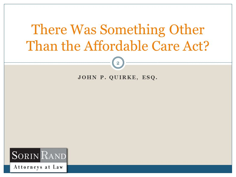 JOHN P. QUIRKE, ESQ. 2 There Was Something Other Than the Affordable Care Act