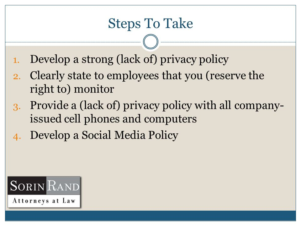 Steps To Take 1. Develop a strong (lack of) privacy policy 2.