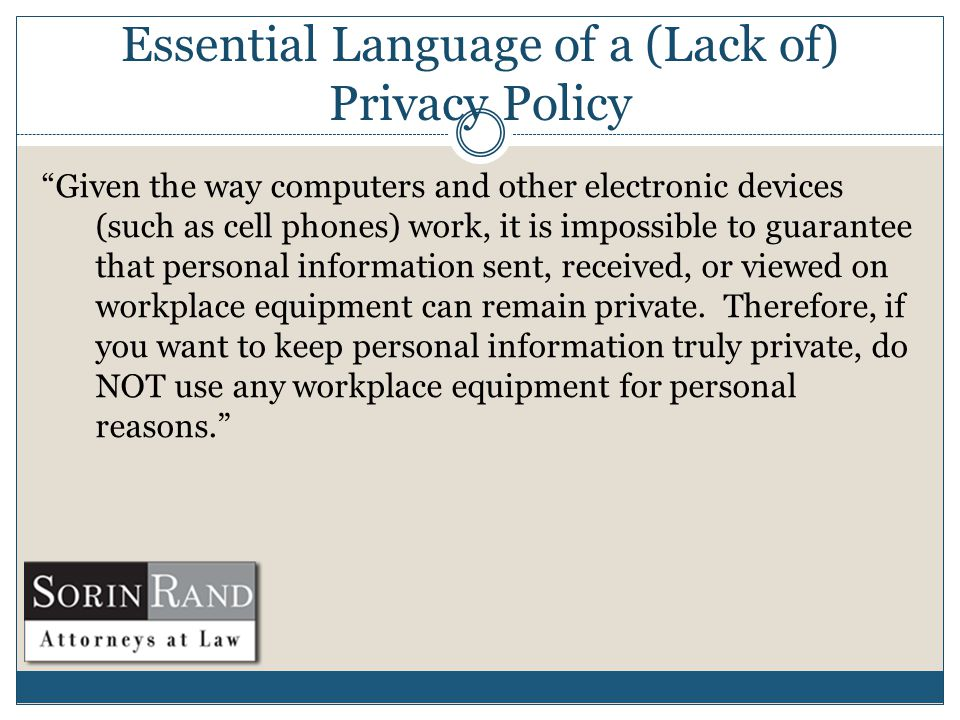 Essential Language of a (Lack of) Privacy Policy Given the way computers and other electronic devices (such as cell phones) work, it is impossible to guarantee that personal information sent, received, or viewed on workplace equipment can remain private.