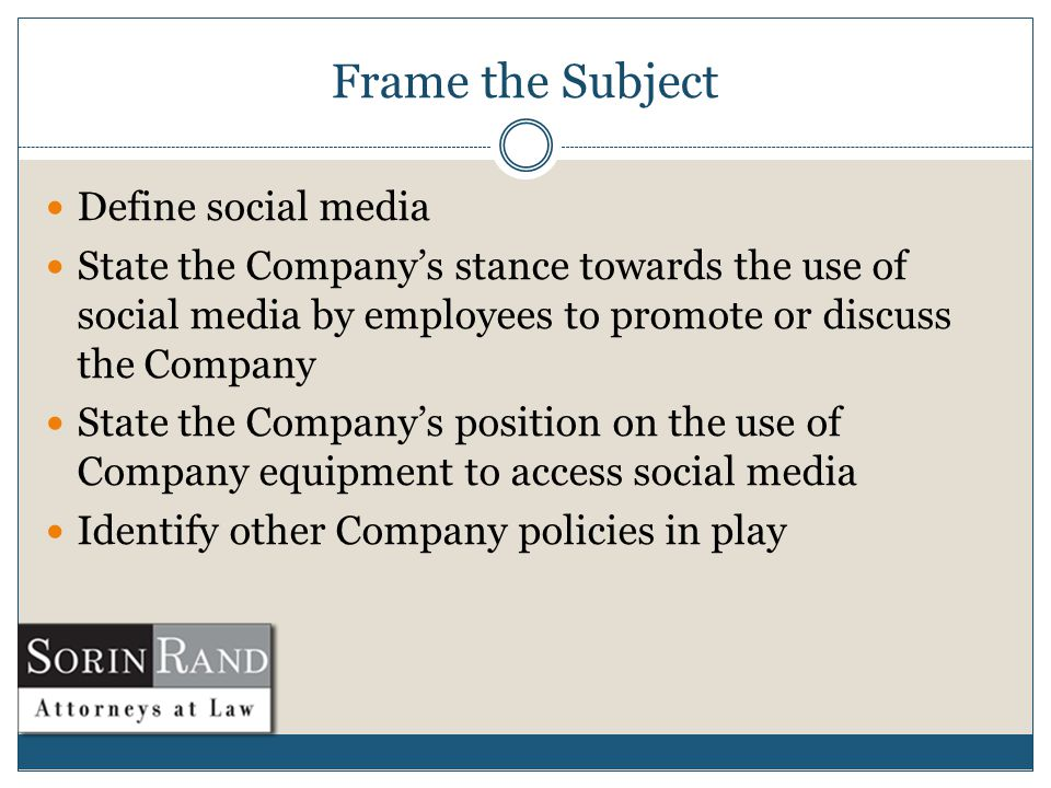Frame the Subject Define social media State the Company's stance towards the use of social media by employees to promote or discuss the Company State the Company's position on the use of Company equipment to access social media Identify other Company policies in play