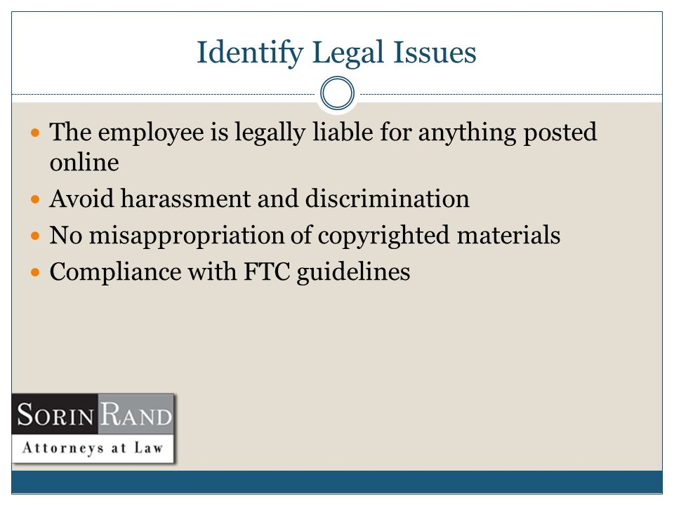 Identify Legal Issues The employee is legally liable for anything posted online Avoid harassment and discrimination No misappropriation of copyrighted materials Compliance with FTC guidelines