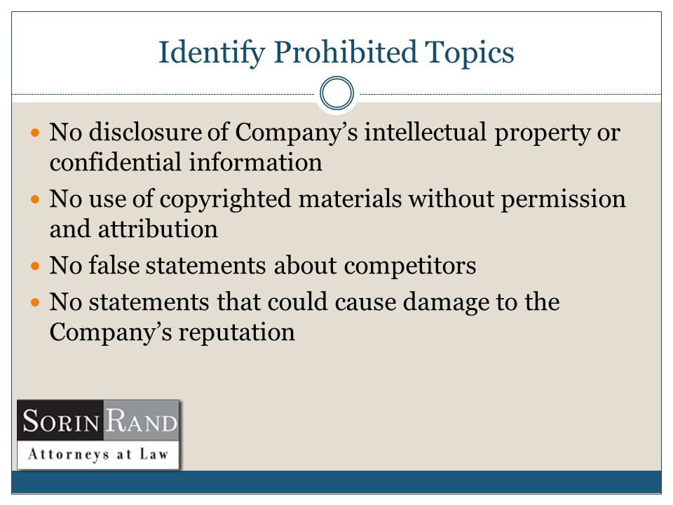 Identify Prohibited Topics No disclosure of Company's intellectual property or confidential information No use of copyrighted materials without permission and attribution No false statements about competitors No statements that could cause damage to the Company's reputation