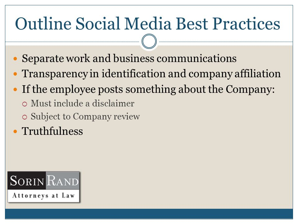 Outline Social Media Best Practices Separate work and business communications Transparency in identification and company affiliation If the employee posts something about the Company:  Must include a disclaimer  Subject to Company review Truthfulness