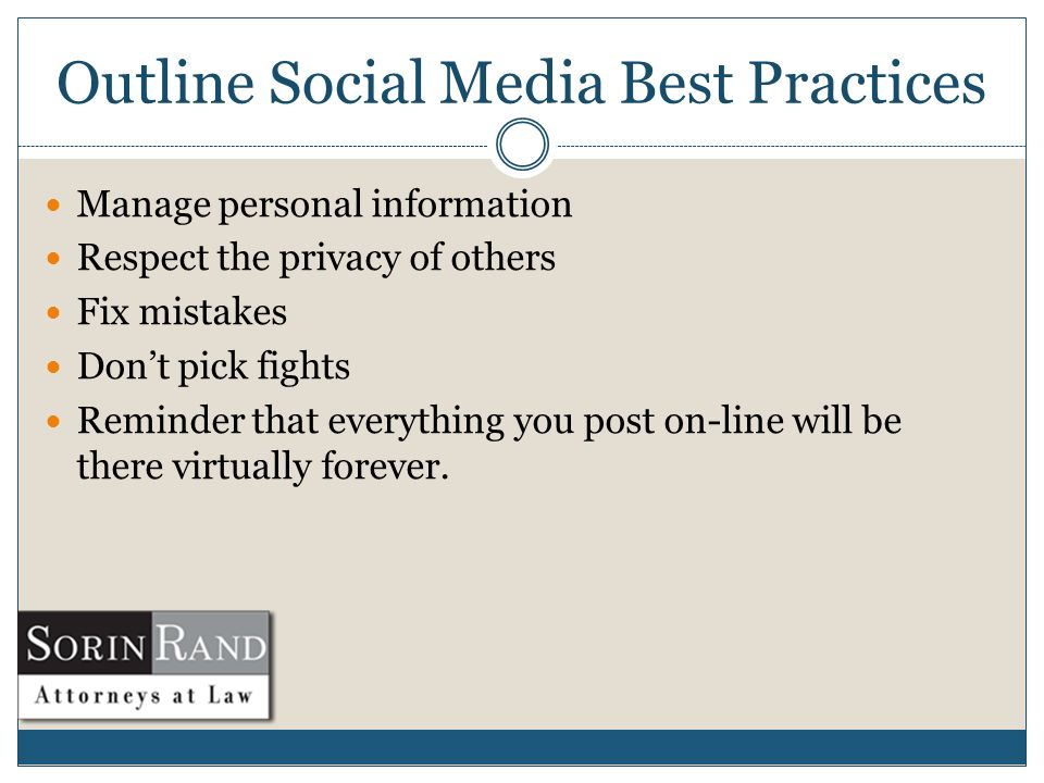 Outline Social Media Best Practices Manage personal information Respect the privacy of others Fix mistakes Don't pick fights Reminder that everything you post on-line will be there virtually forever.