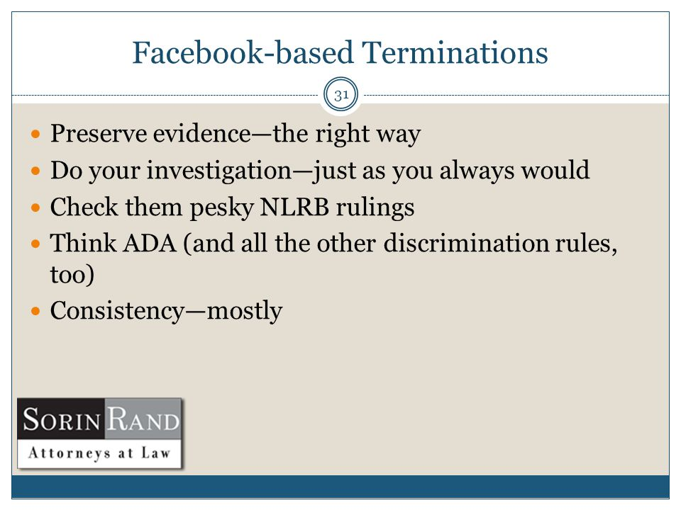 Facebook-based Terminations 31 Preserve evidence—the right way Do your investigation—just as you always would Check them pesky NLRB rulings Think ADA (and all the other discrimination rules, too) Consistency—mostly