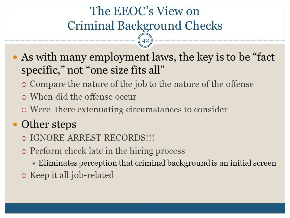 The EEOC's View on Criminal Background Checks 42 As with many employment laws, the key is to be fact specific, not one size fits all  Compare the nature of the job to the nature of the offense  When did the offense occur  Were there extenuating circumstances to consider Other steps  IGNORE ARREST RECORDS!!.