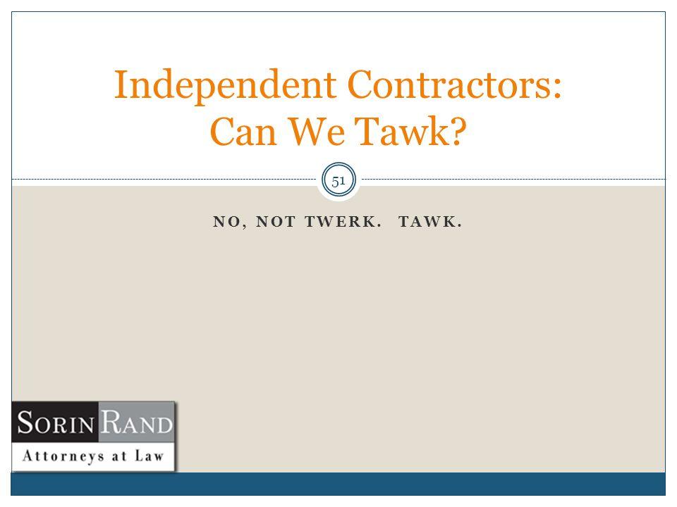 NO, NOT TWERK. TAWK. 51 Independent Contractors: Can We Tawk