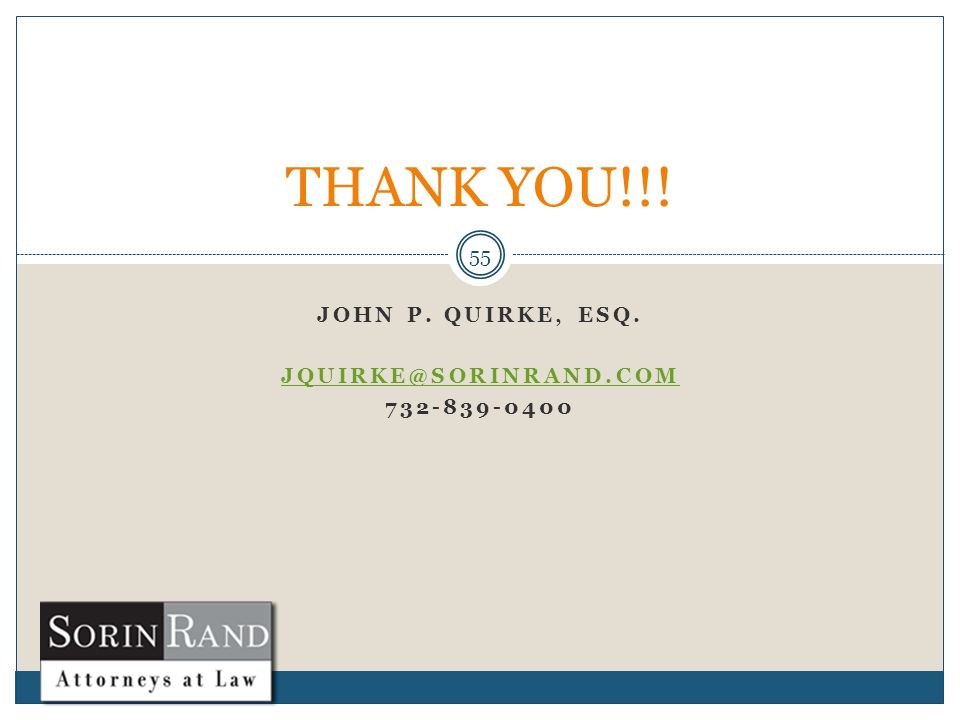 JOHN P. QUIRKE, ESQ. JQUIRKE@SORINRAND.COM 732-839-0400 55 THANK YOU!!!