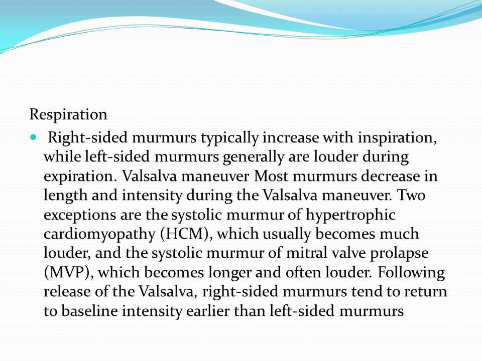 Respiration Right-sided murmurs typically increase with inspiration, while left-sided murmurs generally are louder during expiration.