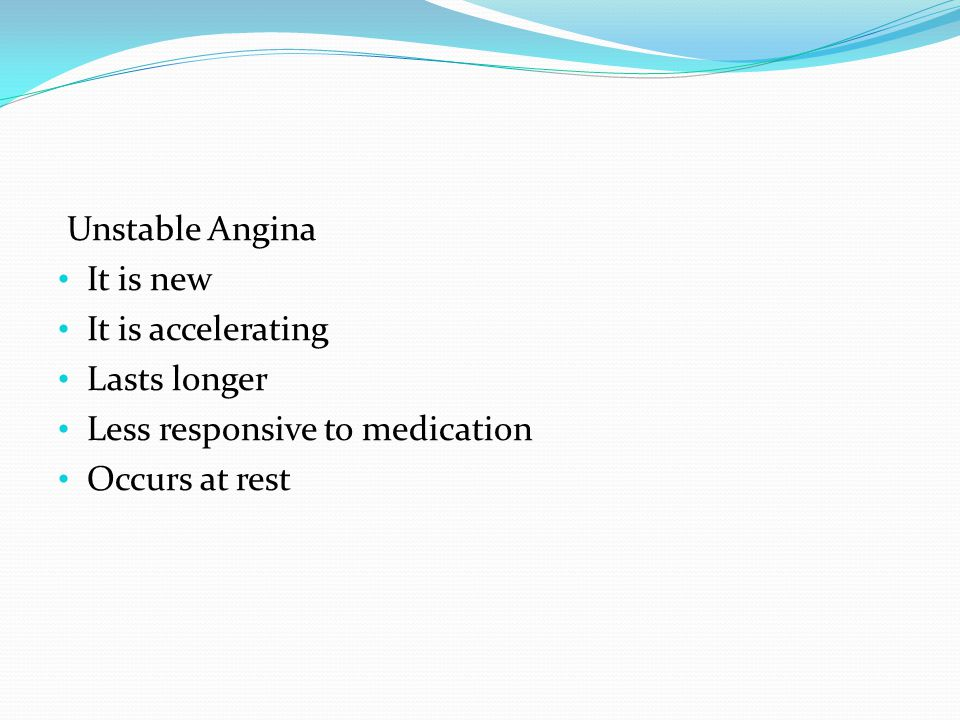 Unstable Angina It is new It is accelerating Lasts longer Less responsive to medication Occurs at rest