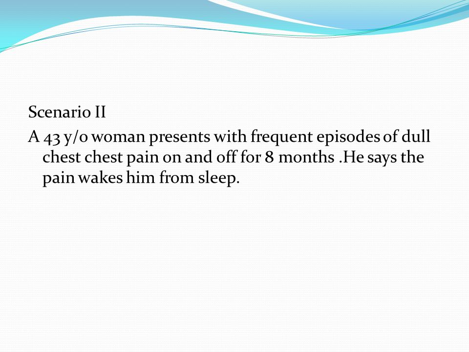 Scenario II A 43 y/o woman presents with frequent episodes of dull chest chest pain on and off for 8 months.He says the pain wakes him from sleep.