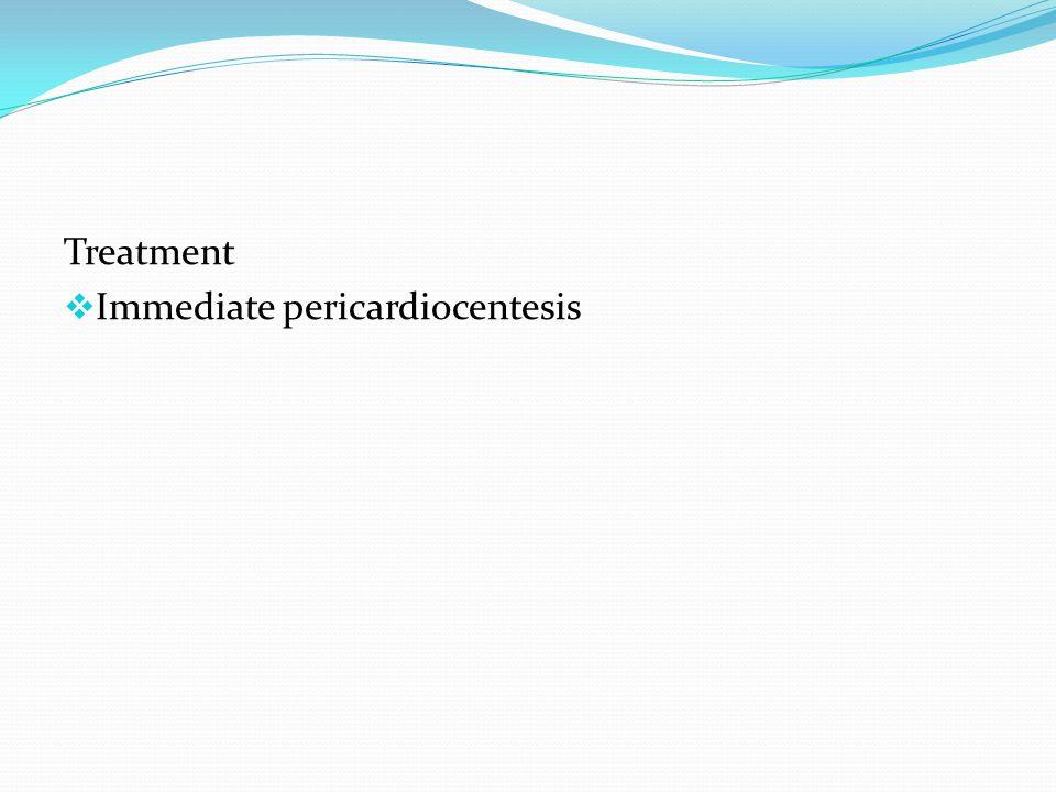 Treatment  Immediate pericardiocentesis