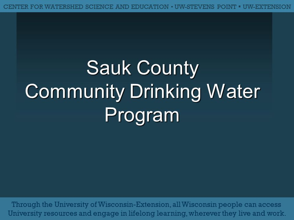 Sauk County Community Drinking Water Program CENTER FOR WATERSHED SCIENCE AND EDUCATION ▪ UW-STEVENS POINT ▪ UW-EXTENSION Through the University of Wi
