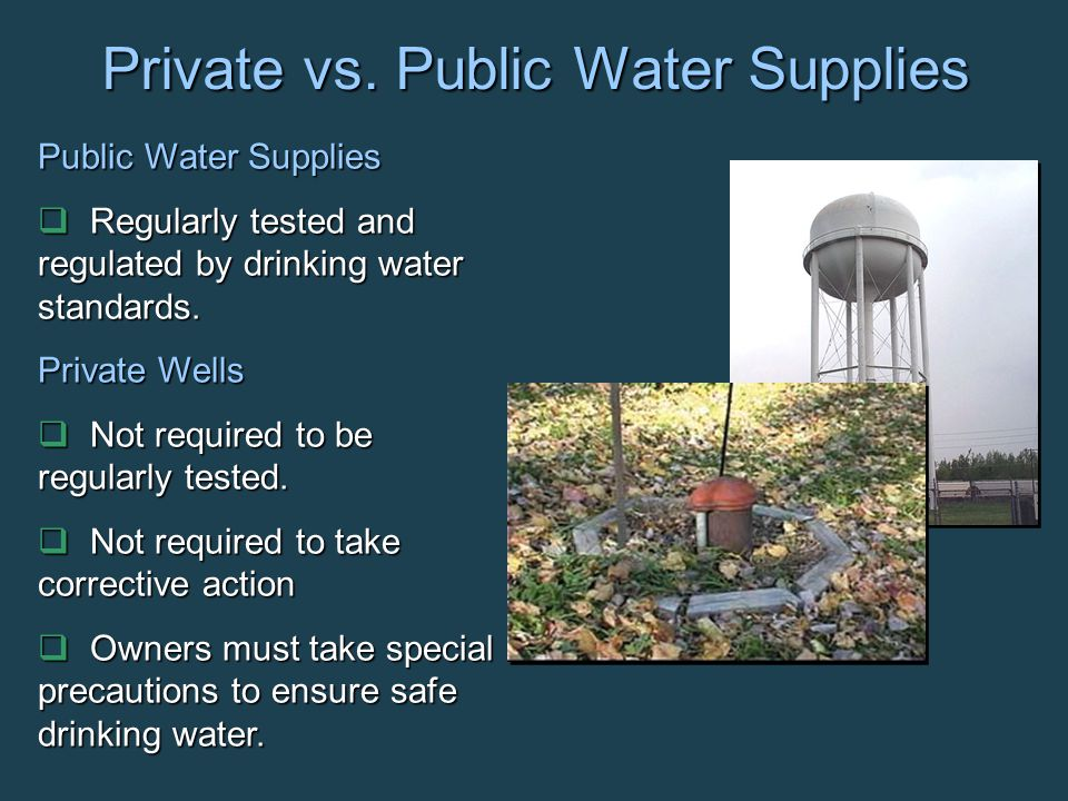 Private vs. Public Water Supplies Public Water Supplies  Regularly tested and regulated by drinking water standards. Private Wells  Not required to
