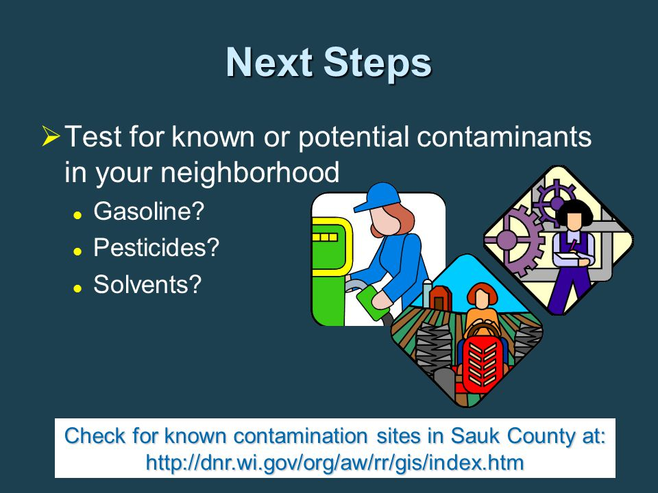 Next Steps   Test for known or potential contaminants in your neighborhood Gasoline? Pesticides? Solvents? Check for known contamination sites in Sa