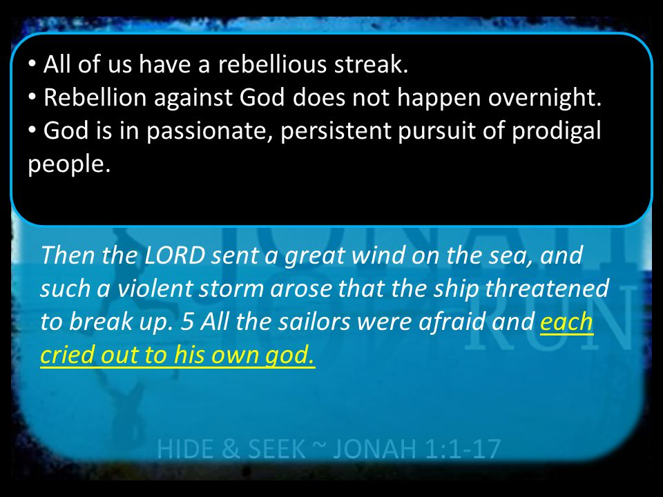 HIDE & SEEK ~ JONAH 1:1-17 Then the LORD sent a great wind on the sea, and such a violent storm arose that the ship threatened to break up.