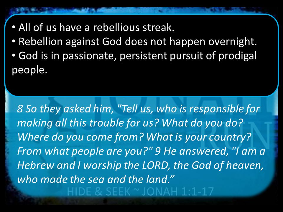HIDE & SEEK ~ JONAH 1:1-17 8 So they asked him, Tell us, who is responsible for making all this trouble for us.