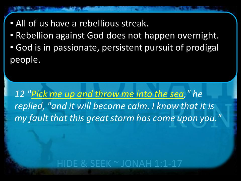 HIDE & SEEK ~ JONAH 1:1-17 12 Pick me up and throw me into the sea, he replied, and it will become calm.